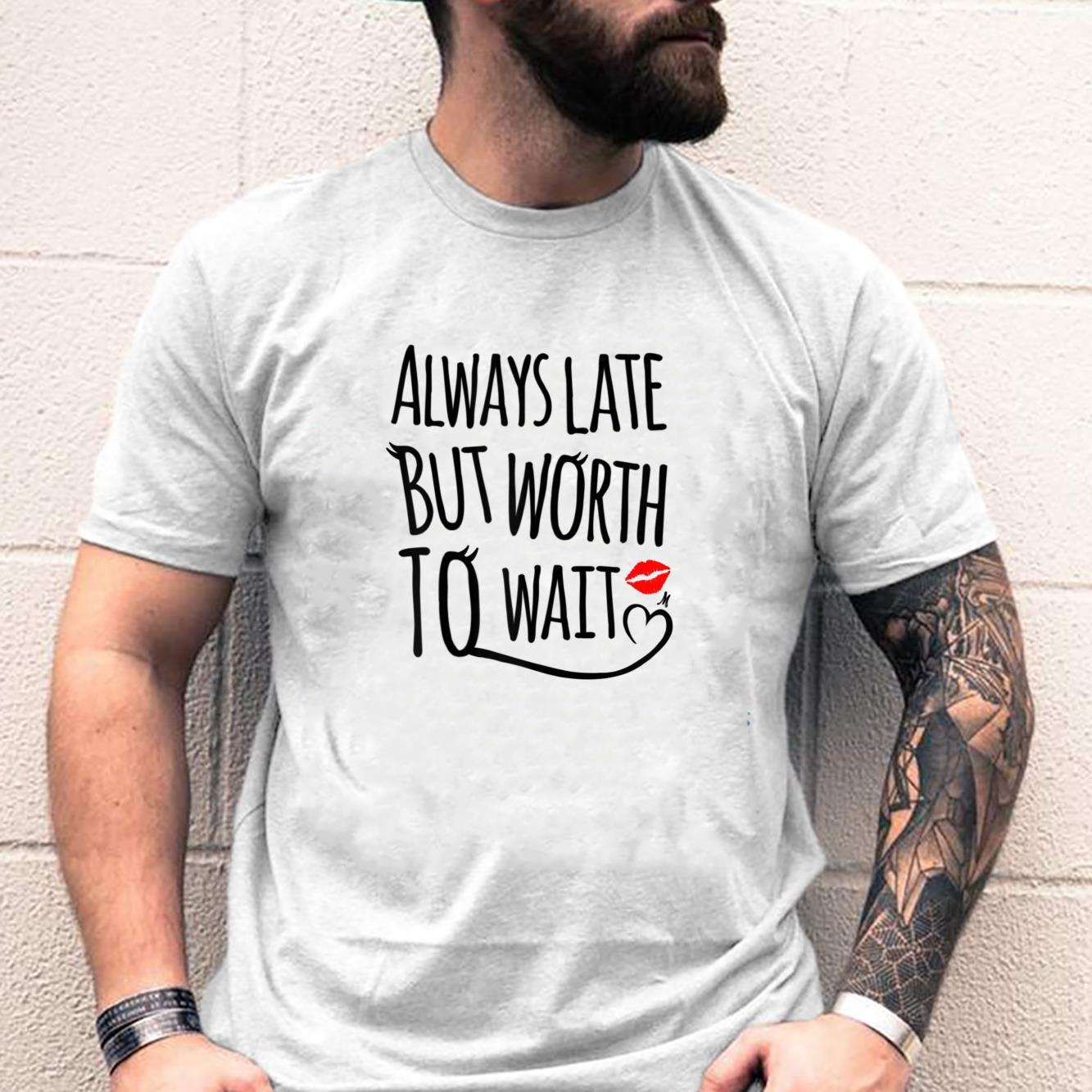 Womens always late but worth to wait Shirt
