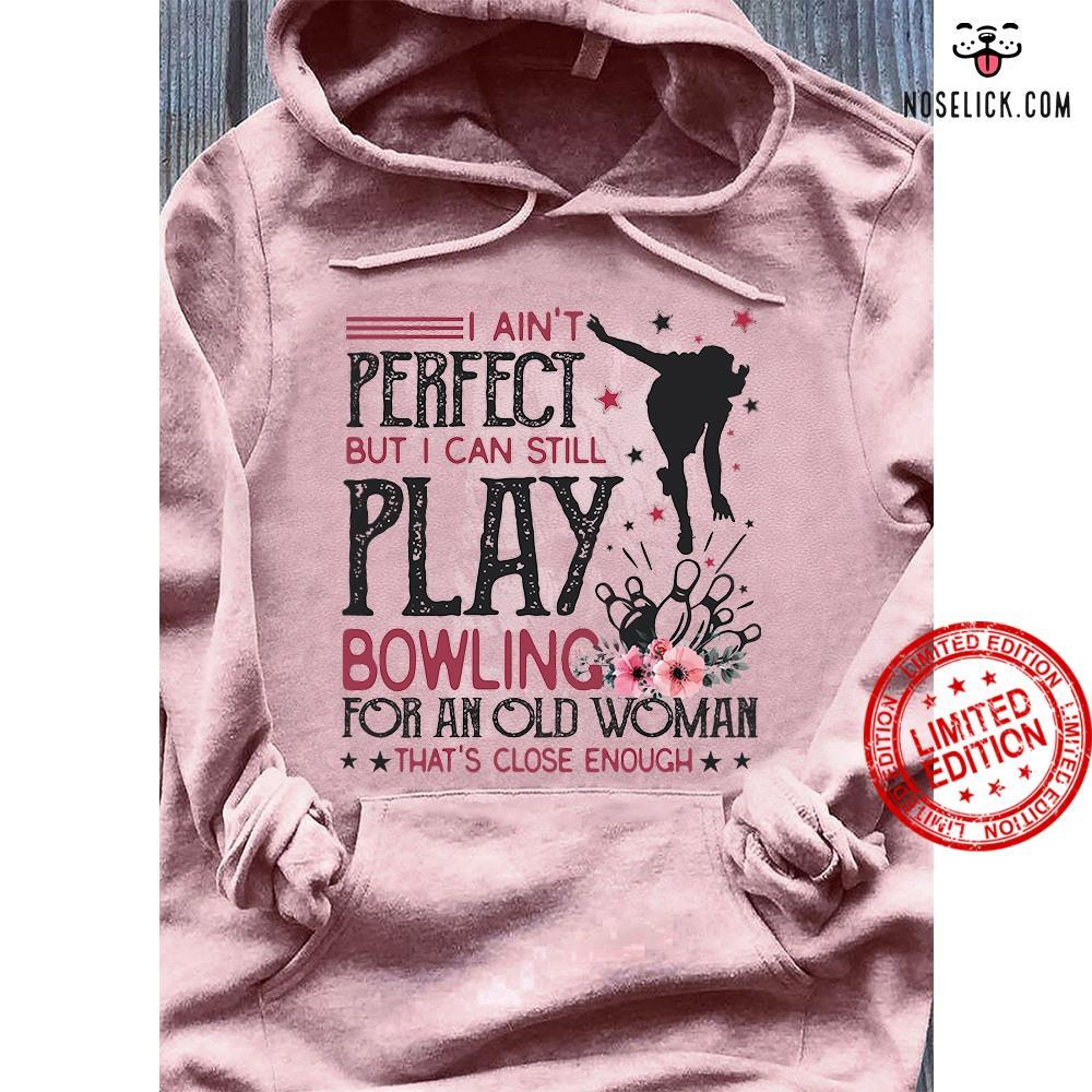 I Ain't Perfect But I Can Still Play Bowling For An Old Woman Shirt