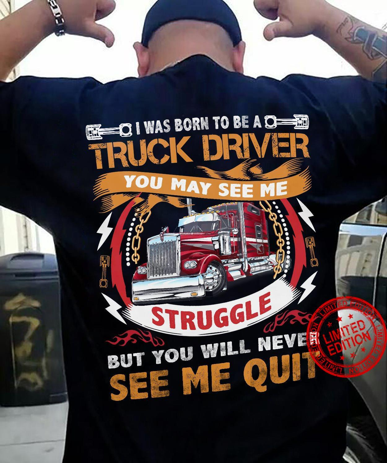 I Was Born To Be A Truck Driver You May See Me Struggle But You Will Never See Me Quit Shirt