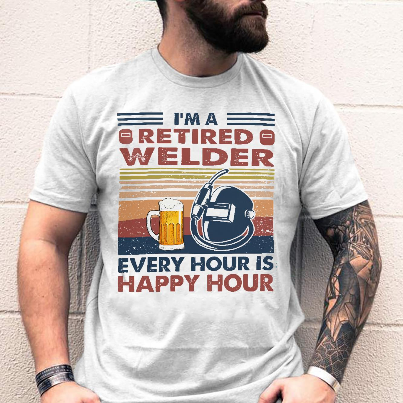 I'm A Retired Welder Every Hour Is Happy Hour Shirt unisex