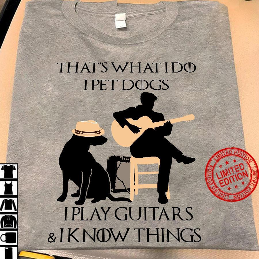 That's What I Do I Pet Dogs I Play Guitars & I Know Things Shirt