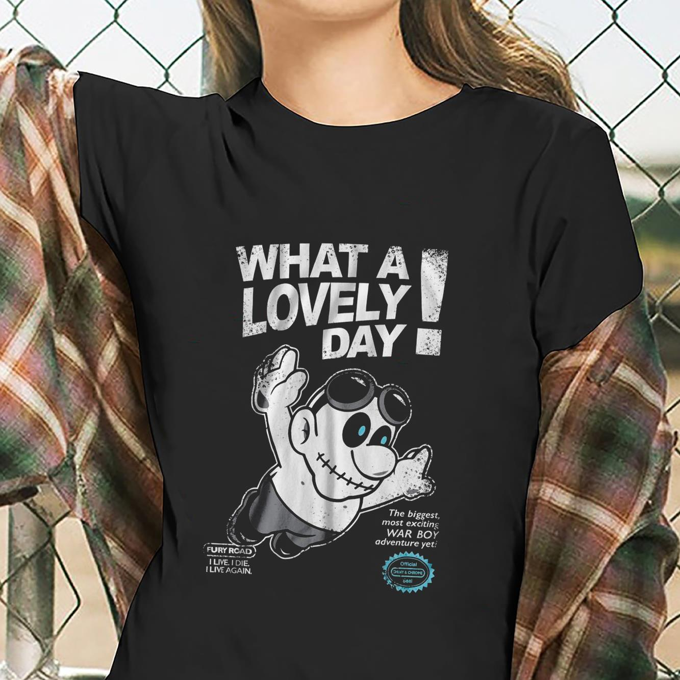 What A Lovely Day Fury Road I Live I Die I Live Again The Biggest Most Exciting War Boy Shirt ladies tee
