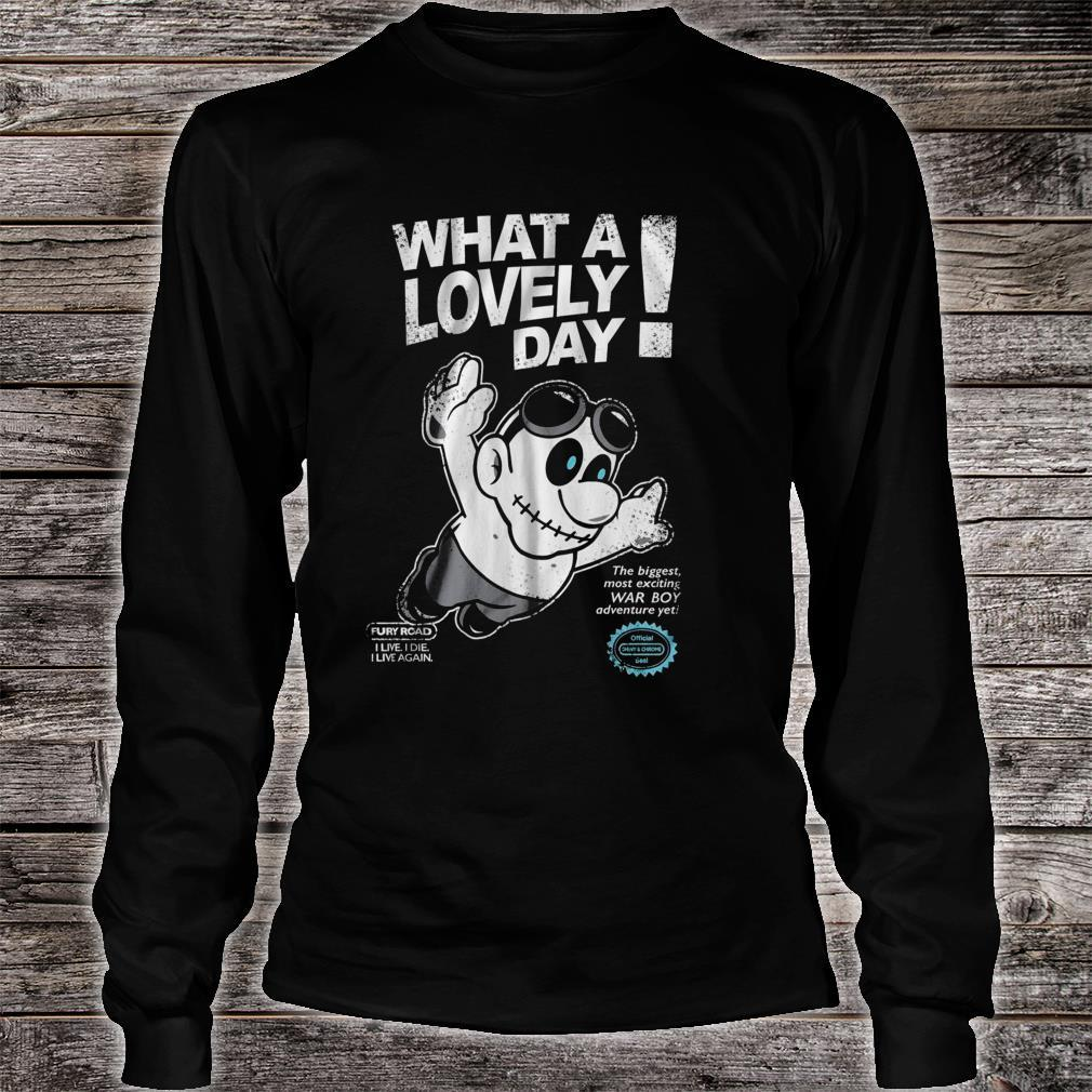 What A Lovely Day Fury Road I Live I Die I Live Again The Biggest Most Exciting War Boy Shirt long sleeved